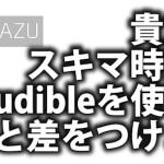 オーディオブック聴き放題のAmazonサービスAudibleを聴いてみた。